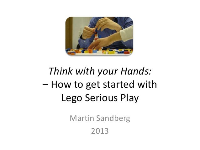 Think with your Hands:– How to get started with    Lego Serious Play     Martin Sandberg          2013