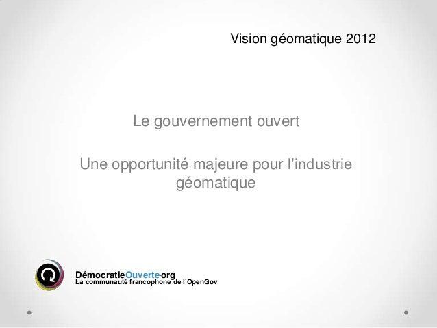 Vision géomatique 2012               Le gouvernement ouvert Une opportunité majeure pour l'industrie              géomatiq...