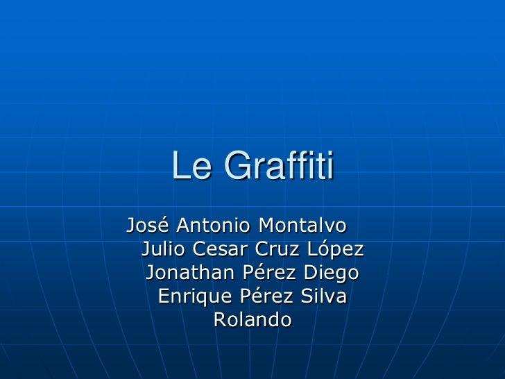 Le GraffitiJosé Antonio Montalvo  Julio Cesar Cruz López  Jonathan Pérez Diego    Enrique Pérez Silva          Rolando