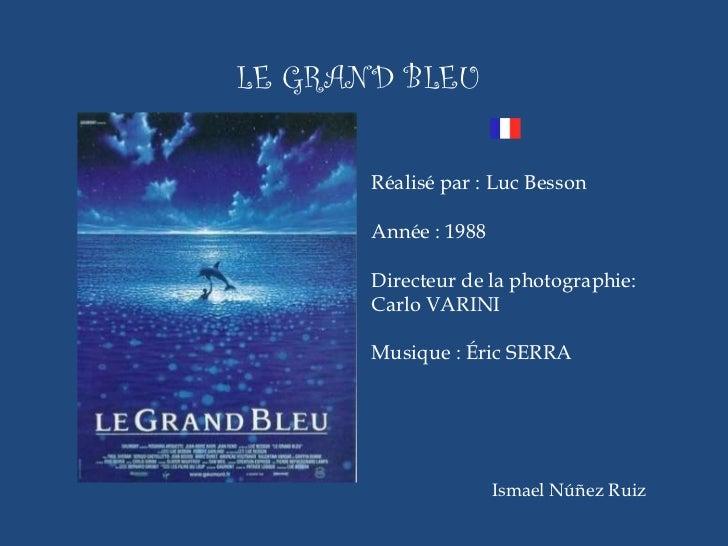 <ul><li>LE GRAND BLEU </li></ul>Ismael Núñez Ruiz Réalisé par : Luc Besson Année : 1988 Directeur de la photographie:  Car...