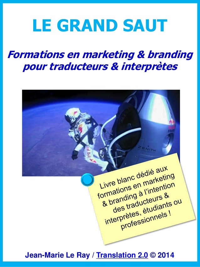 LE GRAND SAUT Formations en marketing & branding pour traducteurs & interprètes  Jean-Marie Le Ray / Translation 2.0 © 201...