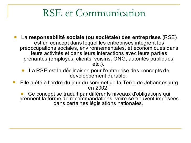RSE et Communication  <ul><li>La  responsabilité sociale (ou sociétale) des entreprises  (RSE) est un concept dans lequel ...