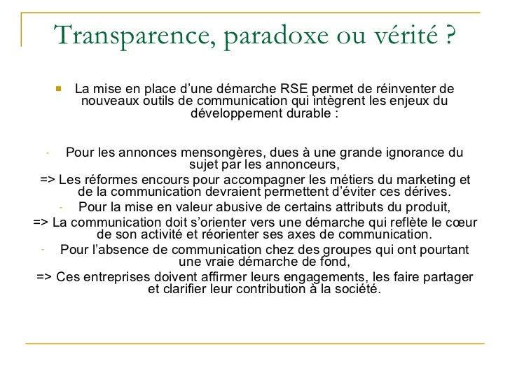 Transparence, paradoxe ou vérité ? <ul><li>La mise en place d'une démarche RSE permet de réinventer de nouveaux outils de ...