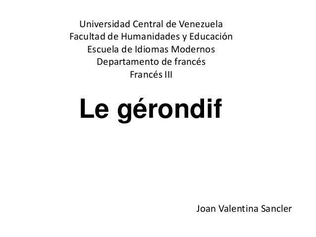 Le gérondif Universidad Central de Venezuela Facultad de Humanidades y Educación Escuela de Idiomas Modernos Departamento ...