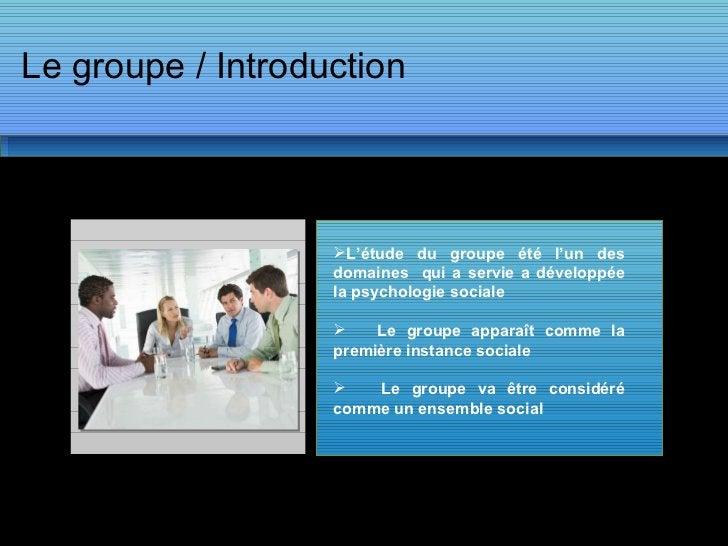 Le groupe / Introduction <ul><li>L'étude du groupe été l'un des domaines  qui a servie a développée la psychologie sociale...