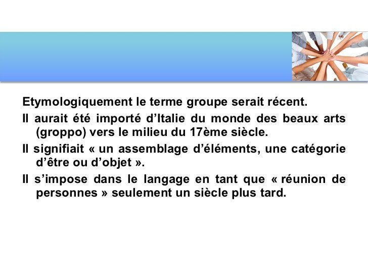 <ul><li>Etymologiquement le terme groupe serait récent.  </li></ul><ul><li>Il aurait été importé d'Italie du monde des bea...