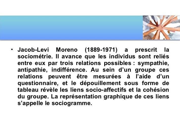 <ul><li>Jacob-Levi Moreno (1889-1971) a prescrit la sociométrie. Il avance que les individus sont reliés entre eux par tro...