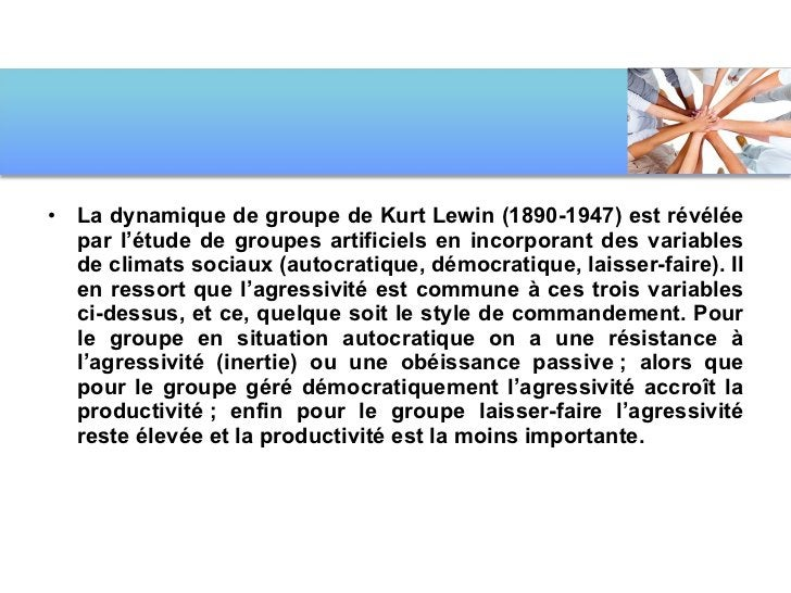 <ul><li>La dynamique de groupe de Kurt Lewin (1890-1947) est révélée par l'étude de groupes artificiels en incorporant des...
