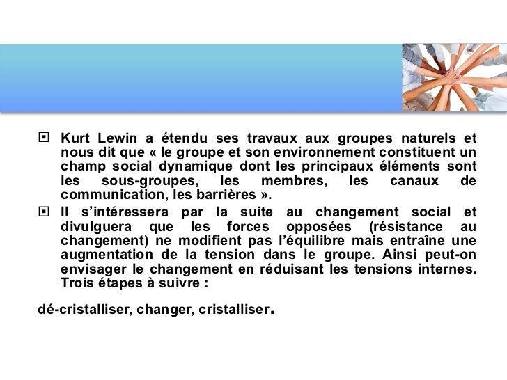 <ul><li>Kurt Lewin a étendu ses travaux aux groupes naturels et nous dit que «le groupe et son environnement constituent ...