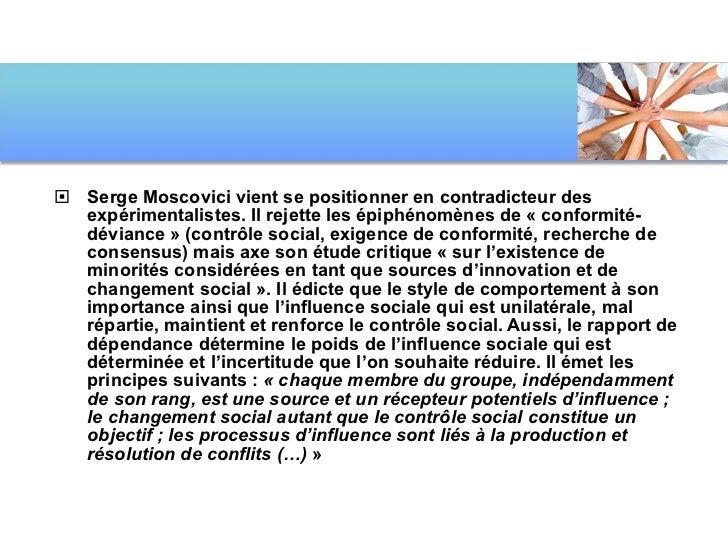 <ul><li>Serge Moscovici vient se positionner en contradicteur des expérimentalistes. Il rejette les épiphénomènes de «con...