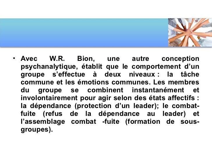 <ul><li>Avec W.R. Bion, une autre conception psychanalytique, établit que le comportement d'un groupe s'effectue à deux ni...