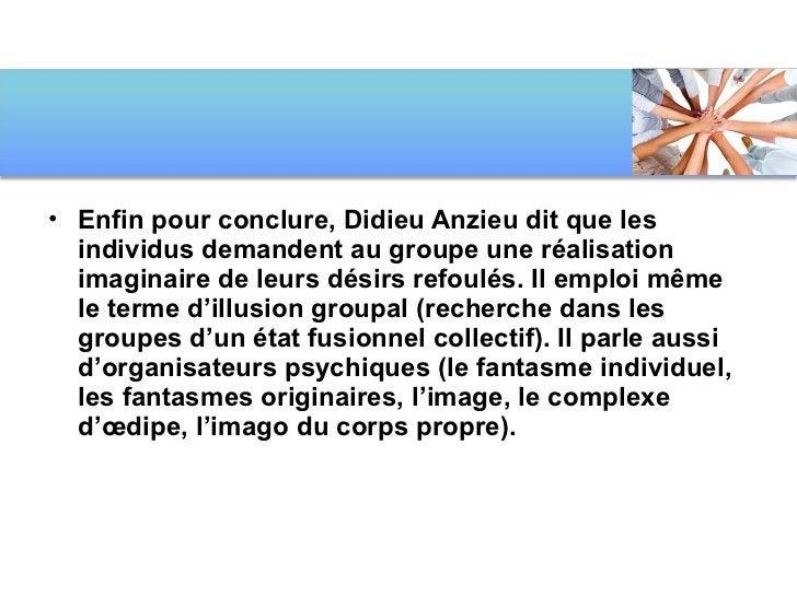 <ul><li>Enfin pour conclure, Didieu Anzieu dit que les individus demandent au groupe une réalisation imaginaire de leurs d...