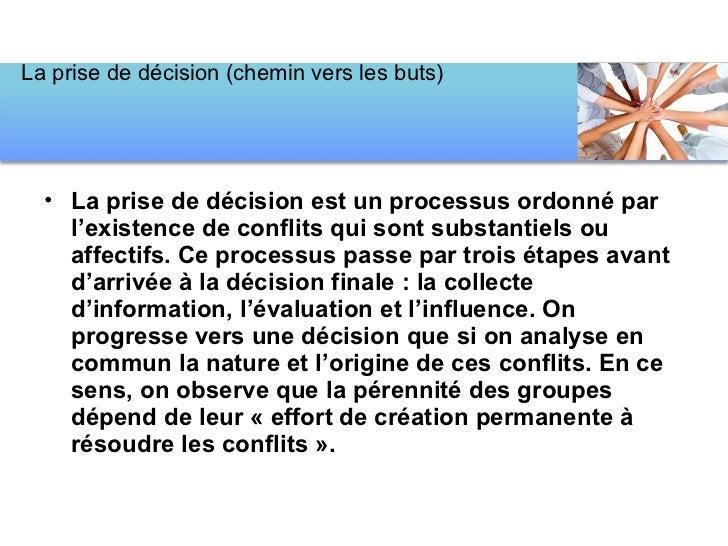 <ul><li>La prise de décision est un processus ordonné par l'existence de conflits qui sont substantiels ou affectifs. Ce p...
