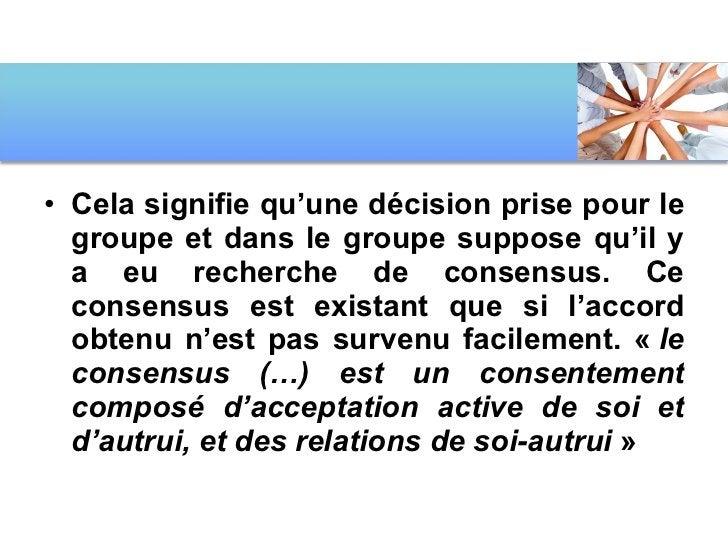 <ul><li>Cela signifie qu'une décision prise pour le groupe et dans le groupe suppose qu'il y a eu recherche de consensus. ...