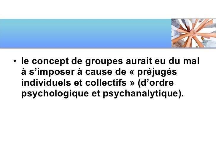 <ul><li>le concept de groupes aurait eu du mal à s'imposer à cause de «préjugés individuels et collectifs» (d'ordre psyc...