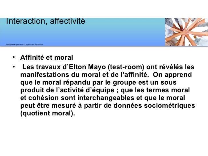 <ul><li>Affinité et moral </li></ul><ul><li> Les travaux d'Elton Mayo (test-room) ont révélés les manifestations du moral...