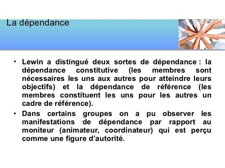 <ul><li>Lewin a distingué deux sortes de dépendance: la dépendance constitutive (les membres sont nécessaires les uns aux...