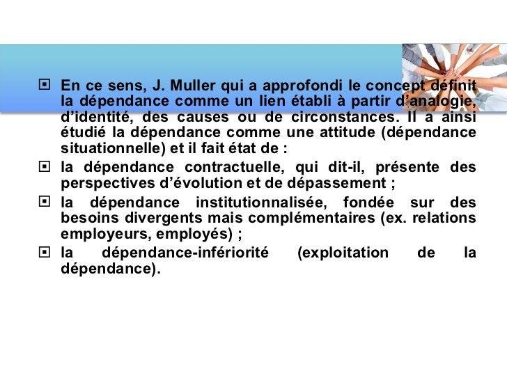 <ul><li>En ce sens, J. Muller qui a approfondi le concept définit la dépendance comme un lien établi à partir d'analogie, ...