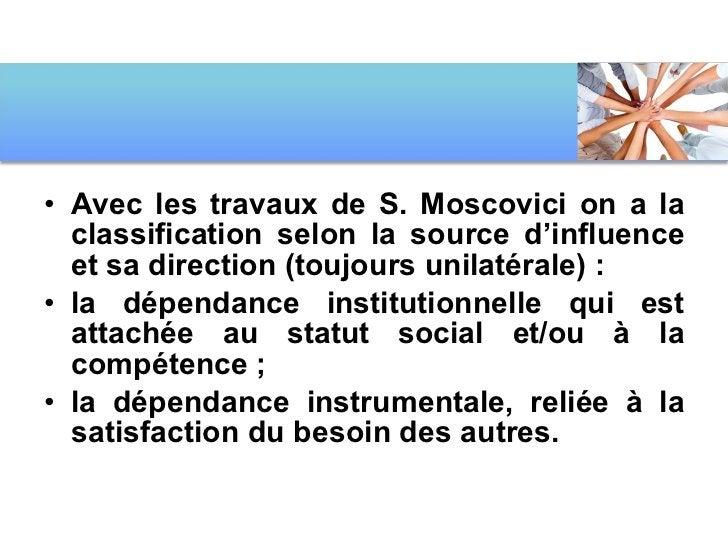 <ul><li>Avec les travaux de S. Moscovici on a la classification selon la source d'influence et sa direction (toujours unil...