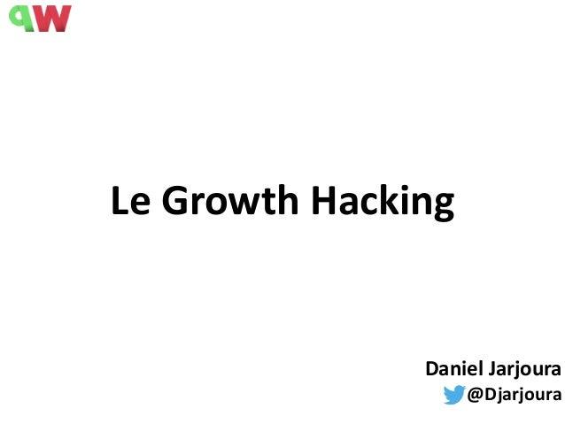 Le  Growth  Hacking Daniel  Jarjoura   @Djarjoura