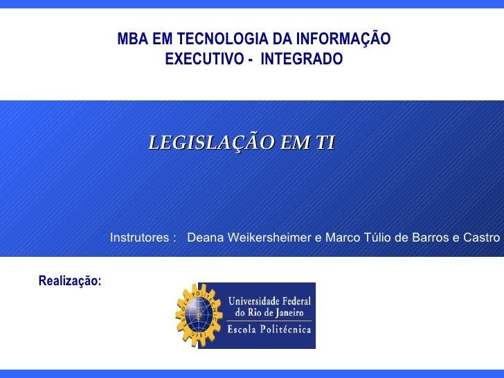 MBA EM TECNOLOGIA DA INFORMAÇÃO EXECUTIVO -  INTEGRADO LEGISLAÇÃO EM TI Instrutores :  Deana Weikersheimer e Marco Túlio d...