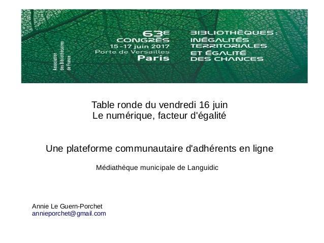 Table ronde du vendredi 16 juin Le numérique, facteur d'égalité Une plateforme communautaire d'adhérents en ligne Annie Le...
