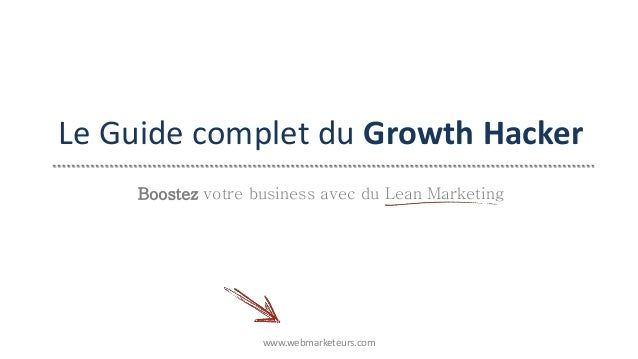 Le Guide complet du Growth Hacker www.webmarketeurs.com Boostez votre business avec du Lean Marketing