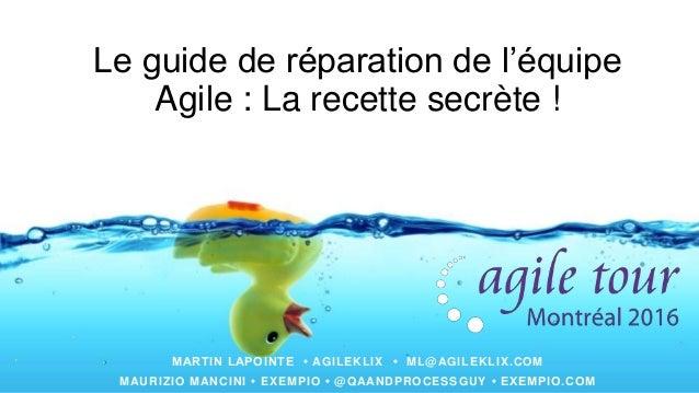 Le guide de réparation de l'équipe Agile : La recette secrète ! MARTIN LAPOINTE • AGILEKLIX • ML@AGILEKLIX.COM MAURIZIO MA...