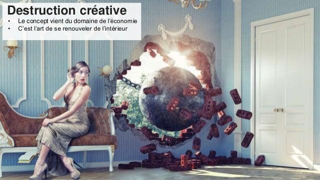 Destruction créative • Le concept vient du domaine de l'économie • C'est l'art de se renouveler de l'intérieur