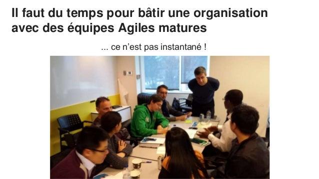 Il faut du temps pour bâtir une organisation avec des équipes Agiles matures ... ce n'est pas instantané !