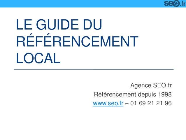 LE GUIDE DU RÉFÉRENCEMENT LOCAL Agence SEO.fr Référencement depuis 1998 www.seo.fr – 01 69 21 21 96