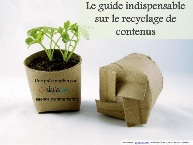 Le guide indispensable sur le recyclage de contenus  Une présentation par  agence webmarketing  Photo crédit : girlingears...