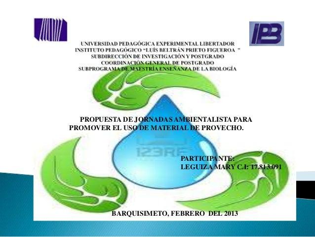 PROPUESTA DE JORNADAS AMBIENTALISTA PARAPROMOVER EL USO DE MATERIAL DE PROVECHO.                         PARTICIPANTE:    ...