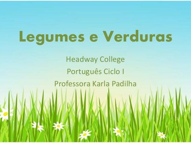 Legumes e Verduras Headway College Português Ciclo I Professora Karla Padilha