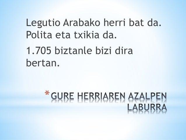 * Legutio Arabako herri bat da. Polita eta txikia da. 1.705 biztanle bizi dira bertan.
