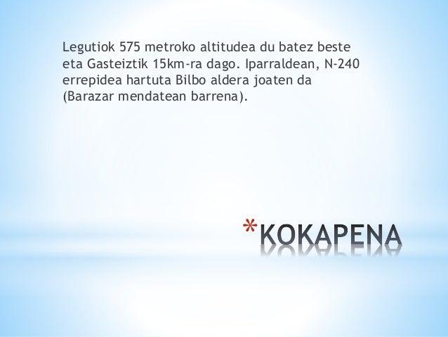 * Legutiok 575 metroko altitudea du batez beste eta Gasteiztik 15km-ra dago. Iparraldean, N-240 errepidea hartuta Bilbo al...