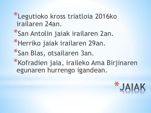 * *Legutioko kross triatloia 2016ko irailaren 24an. *San Antolin jaiak irailaren 2an. *Herriko jaiak irailaren 29an. *San ...