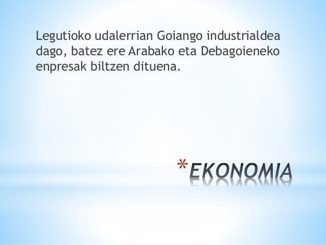 * Legutioko udalerrian Goiango industrialdea dago, batez ere Arabako eta Debagoieneko enpresak biltzen dituena.