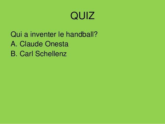 QUIZ Qui a inventer le handball? A. Claude Onesta B. Carl Schellenz Qui le meilleur joueur Français?