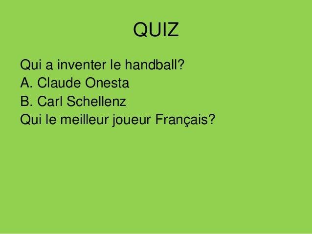 QUIZ Qui a inventer le handball? A. Claude Onesta B. Carl Schellenz Qui le meilleur joueur Français? A. Nicolas Karabatic'