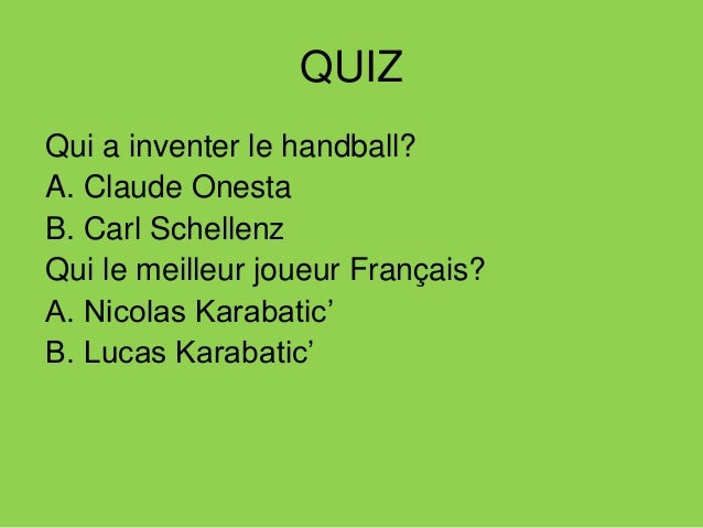 QUIZ Qui a inventer le handball? A. Claude Onesta B. Carl Schellenz Qui le meilleur joueur Français? A. Nicolas Karabatic'...
