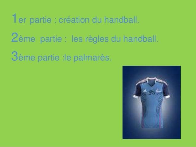 1er partie : création du handball. 2ème partie : les règles du handball. 3ème partie :le palmarès. Conclusion.