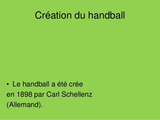 Création du handball • Le handball a été crée en 1898 par Carl Schellenz (Allemand).