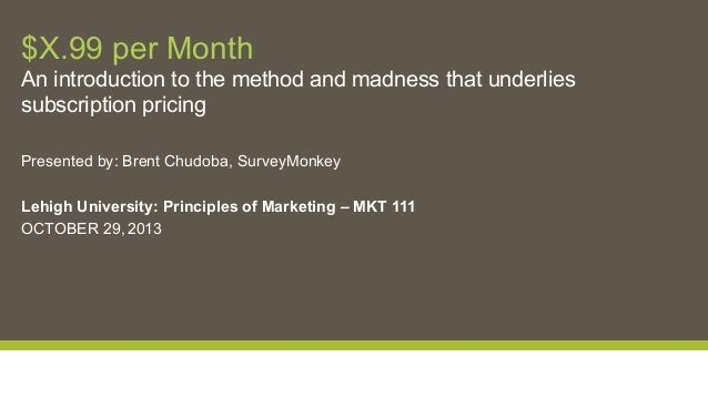 $X.99 per Month An introduction to the method and madness that underlies subscription pricing Presented by: Brent Chudoba,...