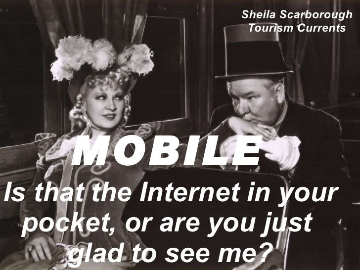 MOBILE   Is that the Internet in your pocket, or are you just  glad to see me? Sheila Scarborough Tourism Currents