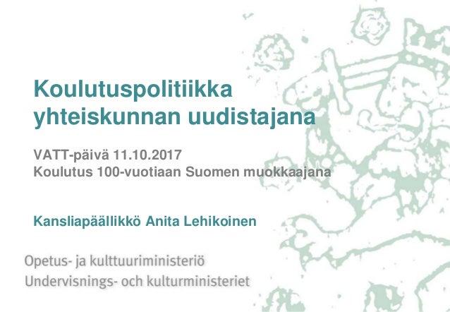 Koulutuspolitiikka yhteiskunnan uudistajana VATT-päivä 11.10.2017 Koulutus 100-vuotiaan Suomen muokkaajana Kansliapäällikk...