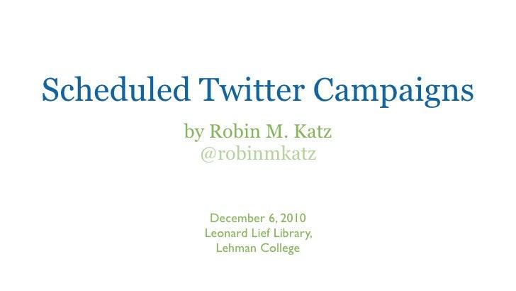 Scheduled Twitter Campaigns        by Robin M. Katz          @robinmkatz           December 6, 2010          Leonard Lief ...