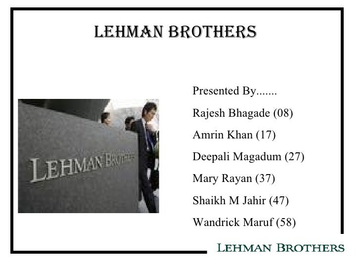 LEHMAN BROTHERS Presented By....... Rajesh Bhagade (08) Amrin Khan (17) Deepali Magadum (27) Mary Rayan (37) Shaikh M Jahi...