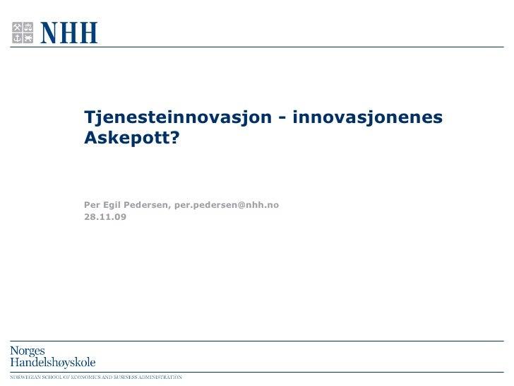 Tjenesteinnovasjon - innovasjonenes Askepott? 28.11.09 Per Egil Pedersen, per.pedersen@nhh.no
