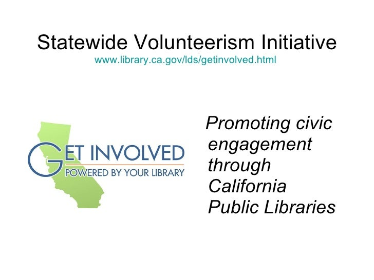 Statewide Volunteerism Initiative www.library.ca.gov/lds/getinvolved.html   <ul><li>Promoting civic engagement through Cal...